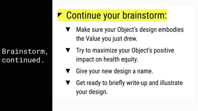 """<p>Slide deck text; """"Continue your brainstorm: Make sure your Object's design embodies the Value you just drew. Try to maximize your Object's positive impact on health equity. Give your new design a name. Get ready to briefly write-up and illustrate your design.""""</p>"""