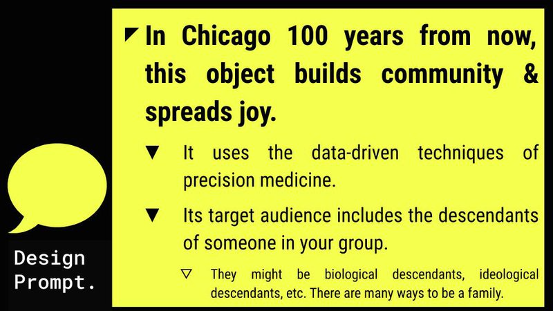 """<p>Slide deck text: """"Design Prompt: In Chicago 100 years from now, this object builds community &amp; spreads joy. It use the data-driven techniques of precision medicine. Its target audience includes the descendants of someone in your group. They might be biological descendants, ideological descendants, etc. There are many ways to be a family.""""</p>"""