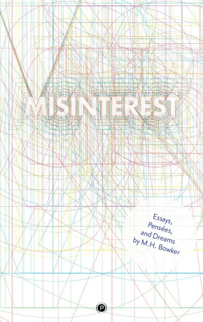 "<p class=""""><strong><a href=""https://punctumbooks.com/titles/misinterest-essays-pensees-and-dreams/"">Misinterest: Essays, Pensées, and Dreams</a></strong></p><p class="""">by&nbsp;<a href=""https://punctumbooks.com/people/m-h-bowker/"">M.H. Bowker</a></p>"